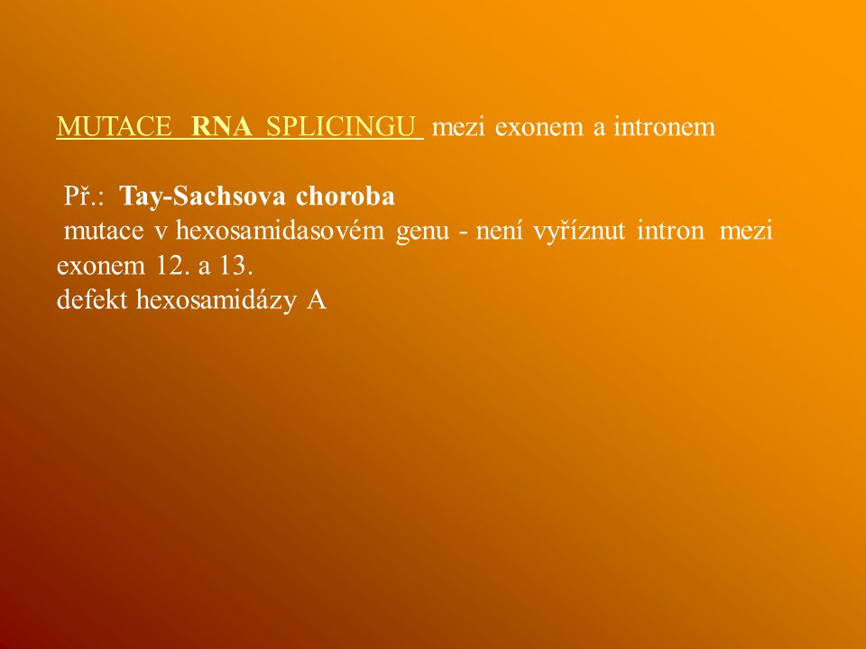 MUTACE RNA SPLICINGU mezi exonem a intronem Př.: Tay-Sachsova choroba mutace v hexosamidasovém genu - není vyříznut intron mezi exonem 12.