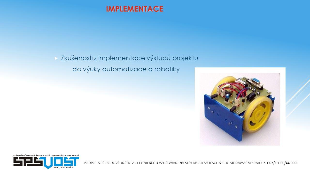 PODPORA PŘÍRODOVĚDNÉHO A TECHNICKÉHO VZDĚLÁVÁNÍ NA STŘEDNÍCH ŠKOLÁCH V JIHOMORAVSKÉM KRAJI CZ.1.07/1.1.00/44.0006 IMPLEMENTACE  Zkušenosti z implementace výstupů projektu do výuky automatizace a robotiky