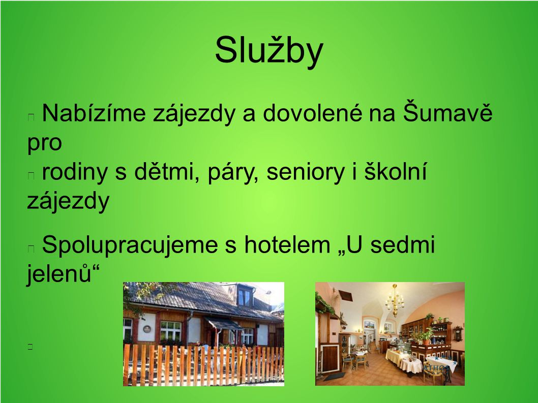 """Služby Nabízíme zájezdy a dovolené na Šumavě pro rodiny s dětmi, páry, seniory i školní zájezdy Spolupracujeme s hotelem """"U sedmi jelenů"""""""