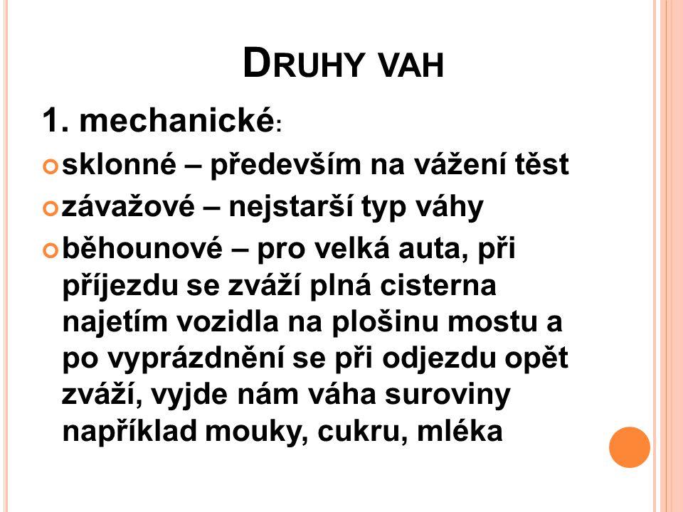 D RUHY VAH 1. mechanické : sklonné – především na vážení těst závažové – nejstarší typ váhy běhounové – pro velká auta, při příjezdu se zváží plná cis