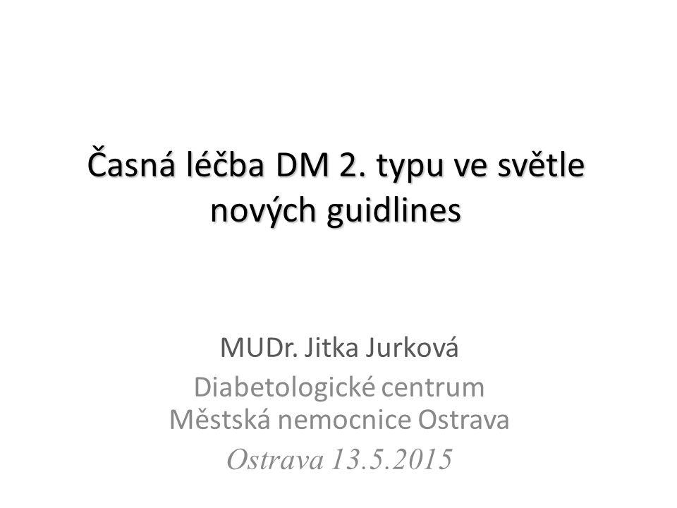 Časná léčba DM 2. typu ve světle nových guidlines MUDr. Jitka Jurková Diabetologické centrum Městská nemocnice Ostrava Ostrava 13.5.2015