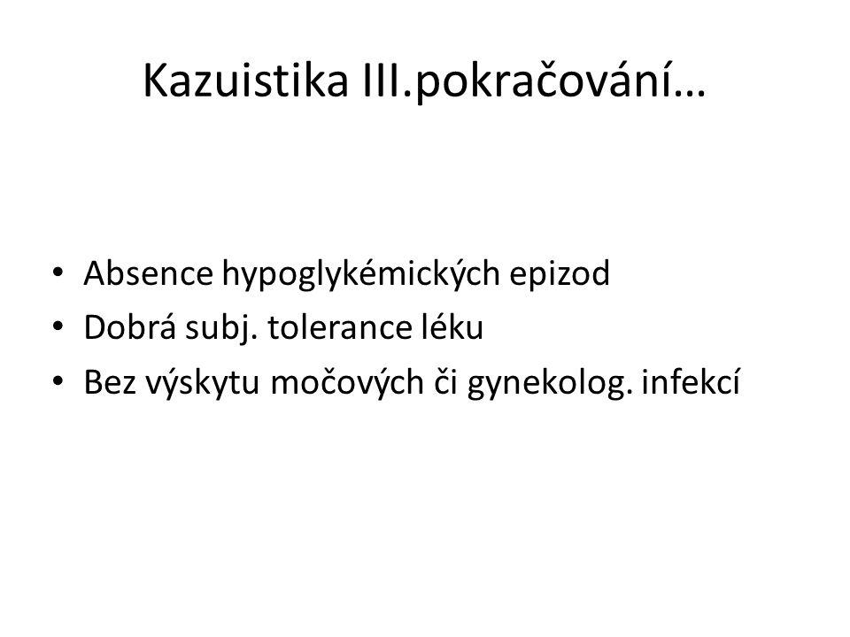 Kazuistika III.pokračování… Absence hypoglykémických epizod Dobrá subj. tolerance léku Bez výskytu močových či gynekolog. infekcí
