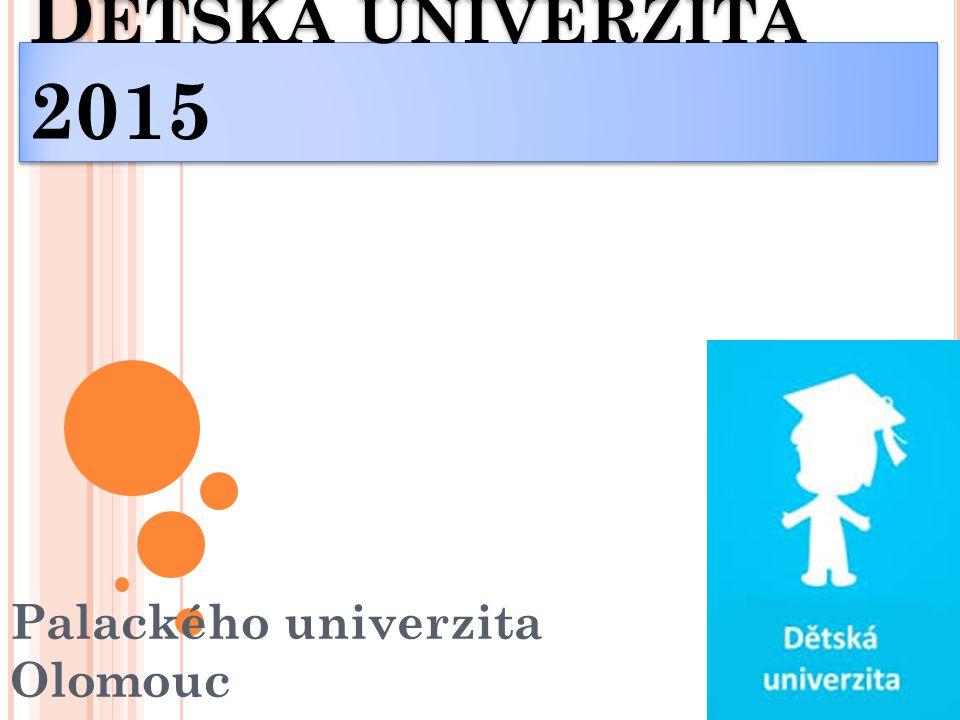 D ĚTSKÁ UNIVERZITA 2015 Palackého univerzita Olomouc