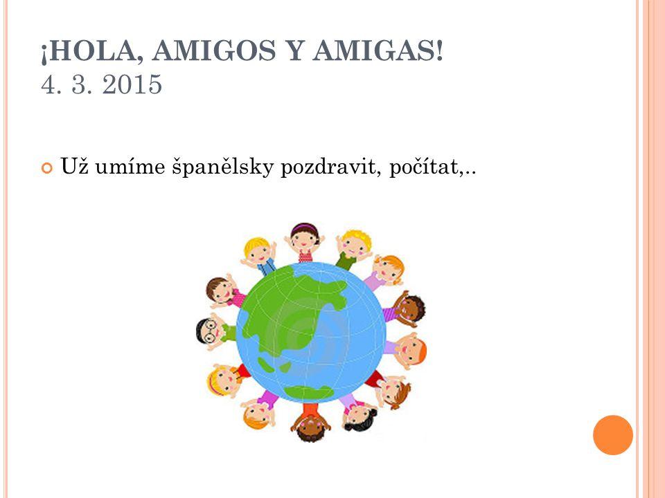 ¡HOLA, AMIGOS Y AMIGAS! 4. 3. 2015 Už umíme španělsky pozdravit, počítat,..