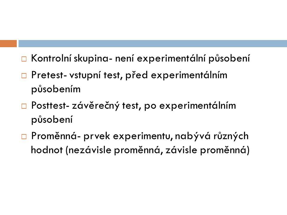 Kontrolní skupina- není experimentální působení  Pretest- vstupní test, před experimentálním působením  Posttest- závěrečný test, po experimentáln