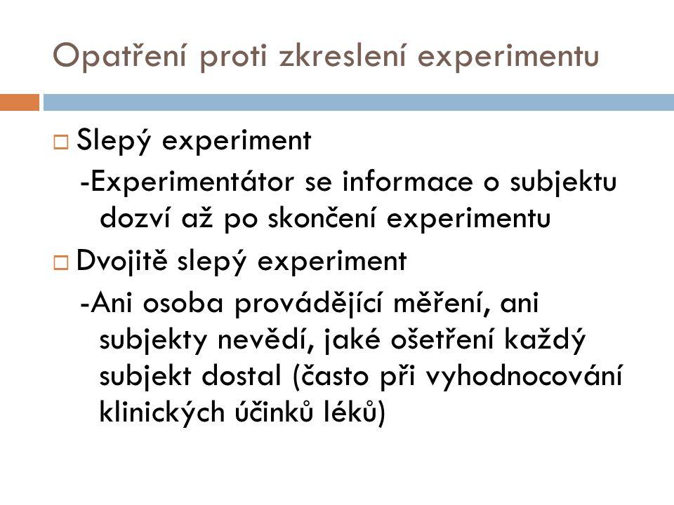 Opatření proti zkreslení experimentu  Slepý experiment -Experimentátor se informace o subjektu dozví až po skončení experimentu  Dvojitě slepý exper