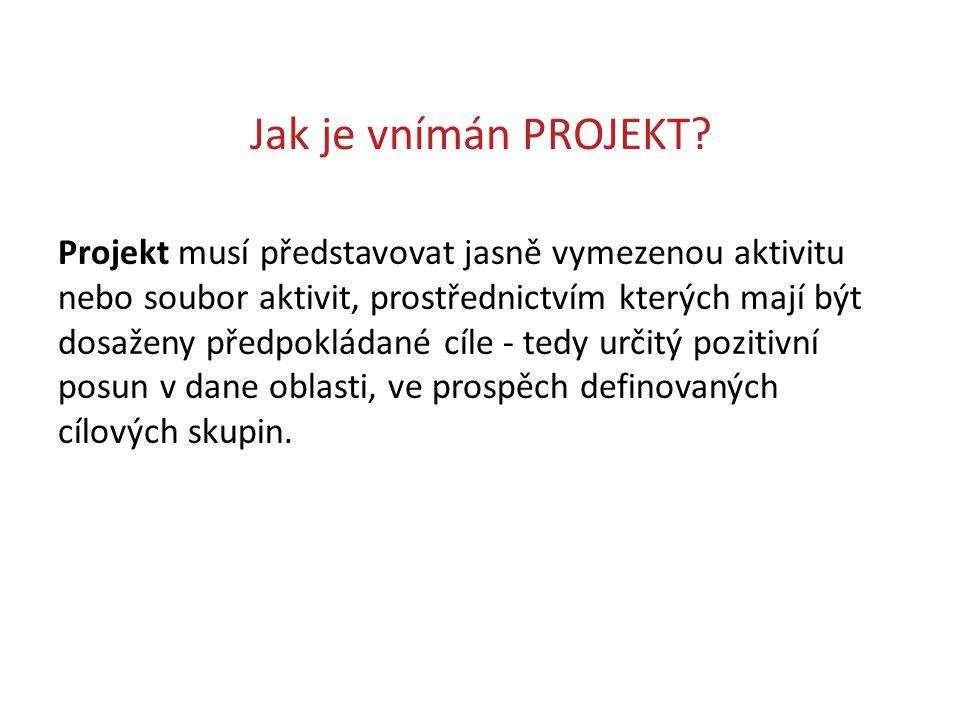 Jak je vnímán PROJEKT? Projekt musí představovat jasně vymezenou aktivitu nebo soubor aktivit, prostřednictvím kterých mají být dosaženy předpokládané