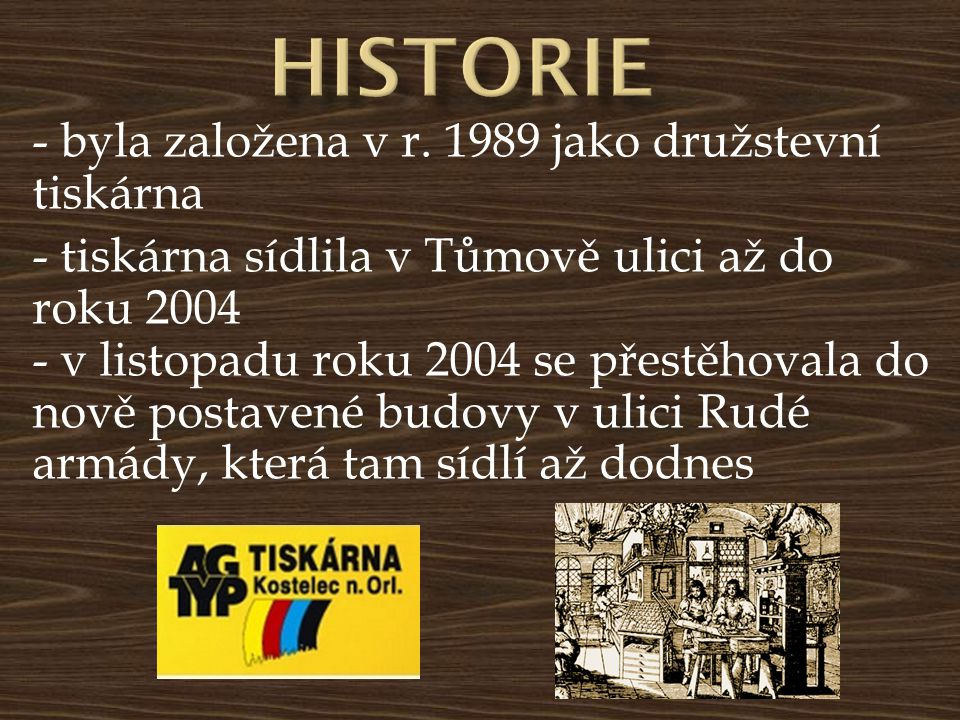 - byla založena v r. 1989 jako družstevní tiskárna - tiskárna sídlila v Tůmově ulici až do roku 2004 - v listopadu roku 2004 se přestěhovala do nově p