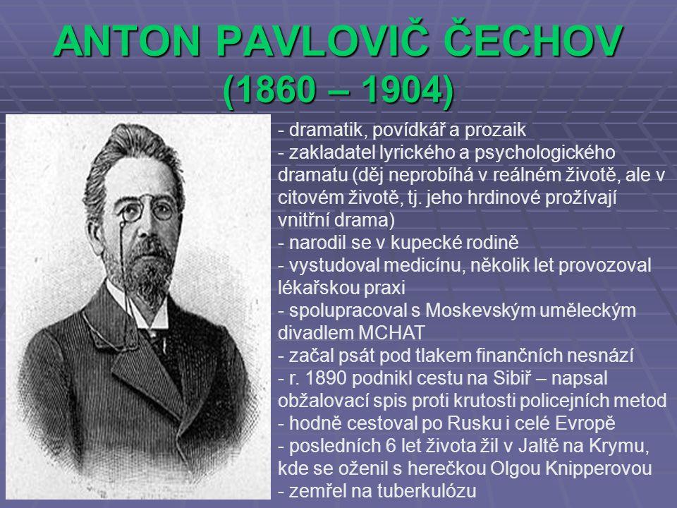 ANTON PAVLOVIČ ČECHOV (1860 – 1904) - dramatik, povídkář a prozaik - zakladatel lyrického a psychologického dramatu (děj neprobíhá v reálném životě, ale v citovém životě, tj.