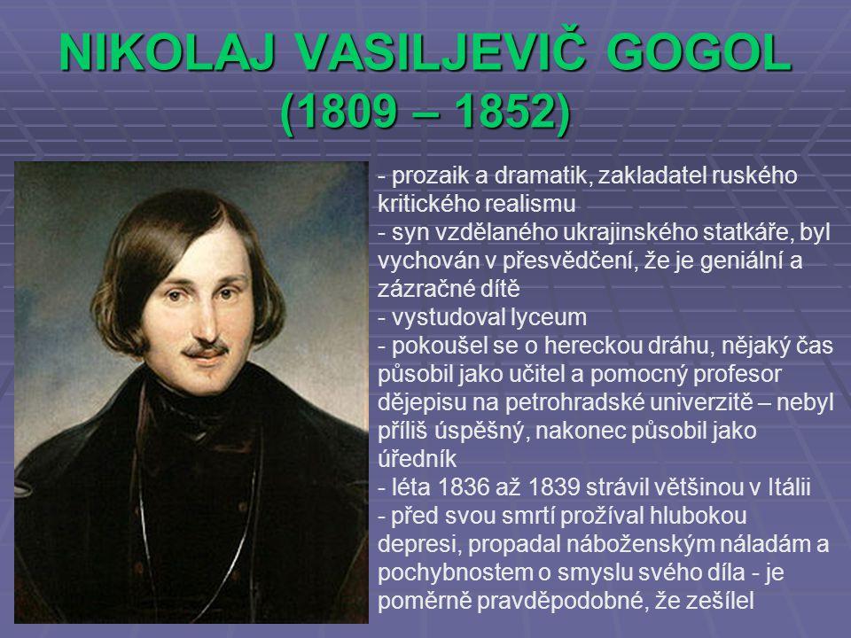 NIKOLAJ VASILJEVIČ GOGOL (1809 – 1852) - prozaik a dramatik, zakladatel ruského kritického realismu - syn vzdělaného ukrajinského statkáře, byl vychován v přesvědčení, že je geniální a zázračné dítě - vystudoval lyceum - pokoušel se o hereckou dráhu, nějaký čas působil jako učitel a pomocný profesor dějepisu na petrohradské univerzitě – nebyl příliš úspěšný, nakonec působil jako úředník - léta 1836 až 1839 strávil většinou v Itálii - před svou smrtí prožíval hlubokou depresi, propadal náboženským náladám a pochybnostem o smyslu svého díla - je poměrně pravděpodobné, že zešílel