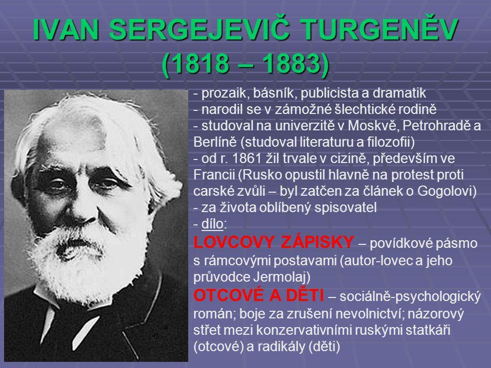 IVAN SERGEJEVIČ TURGENĚV (1818 – 1883) - prozaik, básník, publicista a dramatik - narodil se v zámožné šlechtické rodině - studoval na univerzitě v Moskvě, Petrohradě a Berlíně (studoval literaturu a filozofii) - od r.