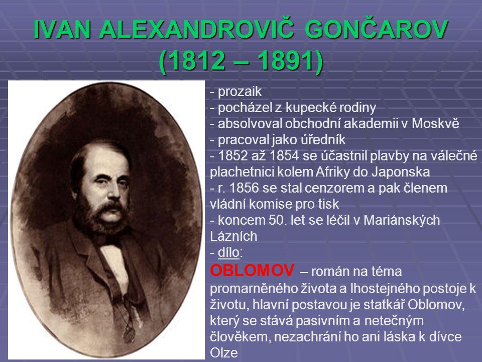IVAN ALEXANDROVIČ GONČAROV (1812 – 1891) - prozaik ocházel z kupecké rodiny - absolvoval obchodní akademii v Moskvě - pracoval jako úředník - 1852 až 1854 se účastnil plavby na válečné plachetnici kolem Afriky do Japonska - r.