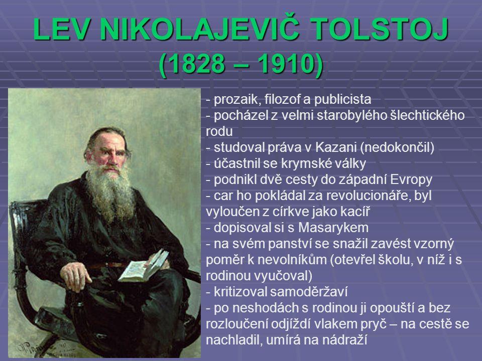 LEV NIKOLAJEVIČ TOLSTOJ (1828 – 1910) - prozaik, filozof a publicista ocházel z velmi starobylého šlechtického rodu - studoval práva v Kazani (nedokončil) - účastnil se krymské války - podnikl dvě cesty do západní Evropy - car ho pokládal za revolucionáře, byl vyloučen z církve jako kacíř - dopisoval si s Masarykem - na svém panství se snažil zavést vzorný poměr k nevolníkům (otevřel školu, v níž i s rodinou vyučoval) - kritizoval samoděržaví - po neshodách s rodinou ji opouští a bez rozloučení odjíždí vlakem pryč – na cestě se nachladil, umírá na nádraží