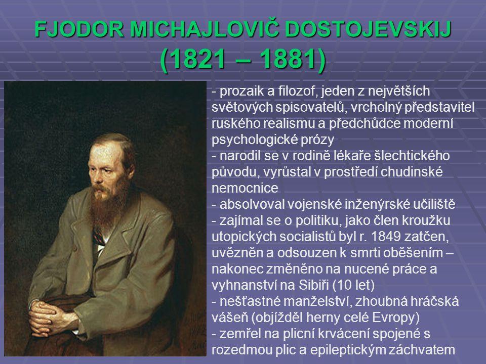 FJODOR MICHAJLOVIČ DOSTOJEVSKIJ (1821 – 1881) - prozaik a filozof, jeden z největších světových spisovatelů, vrcholný představitel ruského realismu a předchůdce moderní psychologické prózy - narodil se v rodině lékaře šlechtického původu, vyrůstal v prostředí chudinské nemocnice - absolvoval vojenské inženýrské učiliště - zajímal se o politiku, jako člen kroužku utopických socialistů byl r.