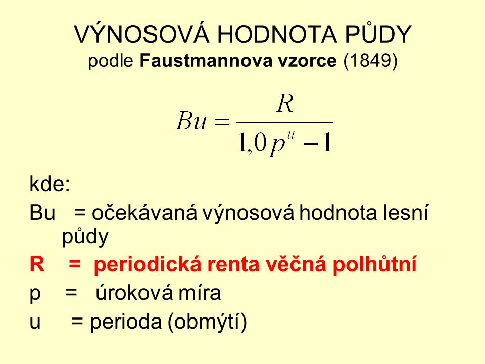 VÝNOSOVÁ HODNOTA PŮDY podle Faustmannova vzorce (1849) kde: Au = hodnota mýtní výtěže porostu v době obmýtní u po odečtení těžebních nákladů ∑ D = výnosy z probírek v různých časových okamžicích n (ve věku a, b, c, …) po odečtení těžebních nákladů N q = výnos z vedlejších užitků ve věku q po odečtení nákladů c = kulturní náklady (ve smyslu oceňování lesa) V = kapitalizované správní náklady