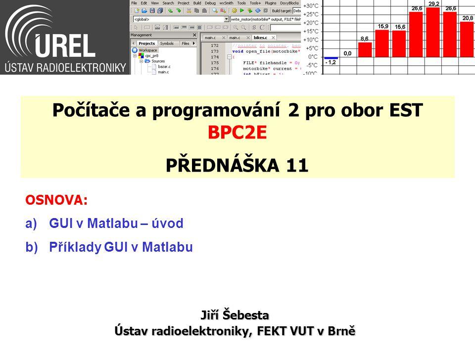OSNOVA: a)GUI v Matlabu – úvod b)Příklady GUI v Matlabu Jiří Šebesta Ústav radioelektroniky, FEKT VUT v Brně Počítače a programování 2 pro obor EST BP