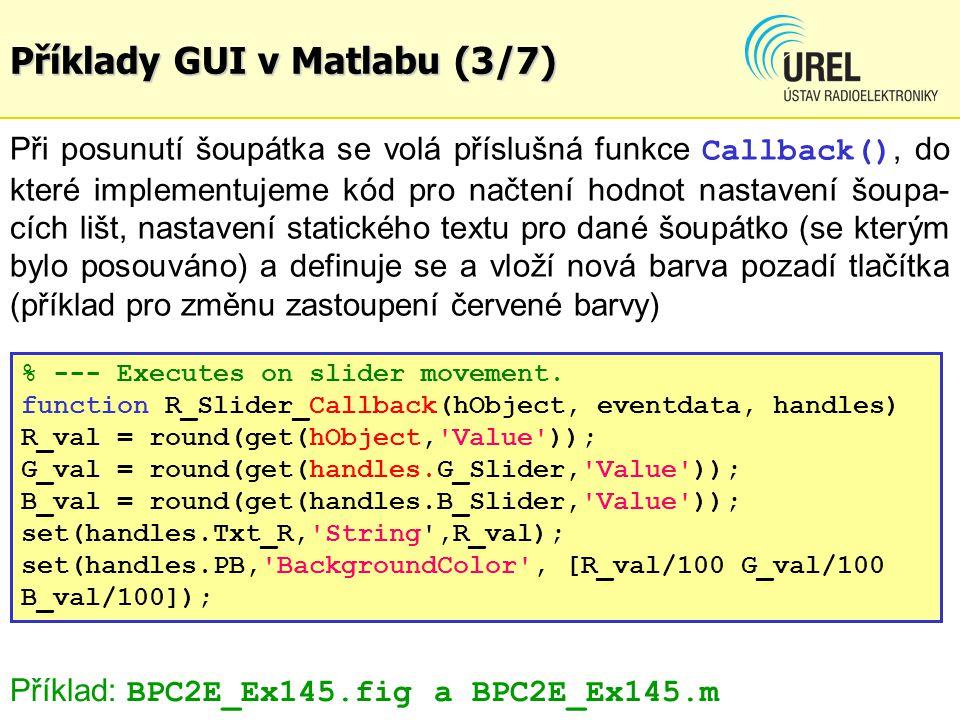 Příklady GUI v Matlabu (3/7) Při posunutí šoupátka se volá příslušná funkce Callback(), do které implementujeme kód pro načtení hodnot nastavení šoupa