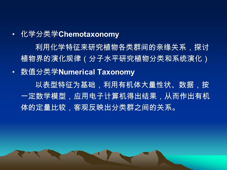 化学分类学 Chemotaxonomy 利用化学特征来研究植物各类群间的亲缘关系,探讨 植物界的演化规律(分子水平研究植物分类和系统演化) 数值分类学 Numerical Taxonomy 以表型特征为基础,利用有机体大量性状、数据,按 一定数学模型,应用电子计算机得出结果,从而作出有机 体的定量比较,客观反映出分类群之间的关系。