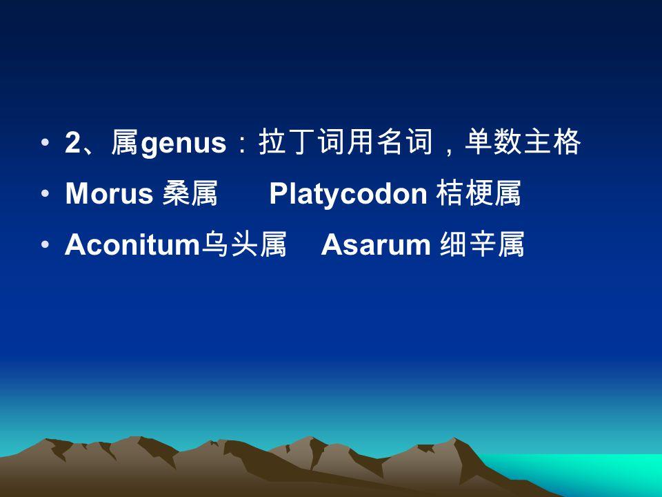2 、属 genus :拉丁词用名词,单数主格 Morus 桑属 Platycodon 桔梗属 Aconitum 乌头属 Asarum 细辛属