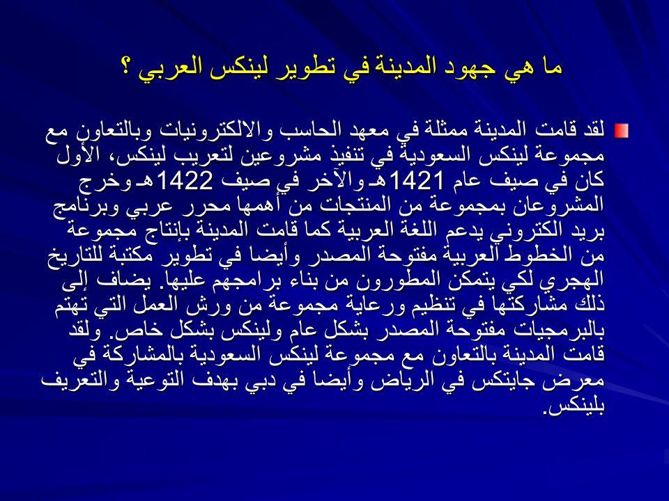 ما هي جهود المدينة في تطوير لينكس العربي ؟ لقد قامت المدينة ممثلة في معهد الحاسب والالكترونيات وبالتعاون مع مجموعة لينكس السعودية في تنفيذ مشروعين لتع