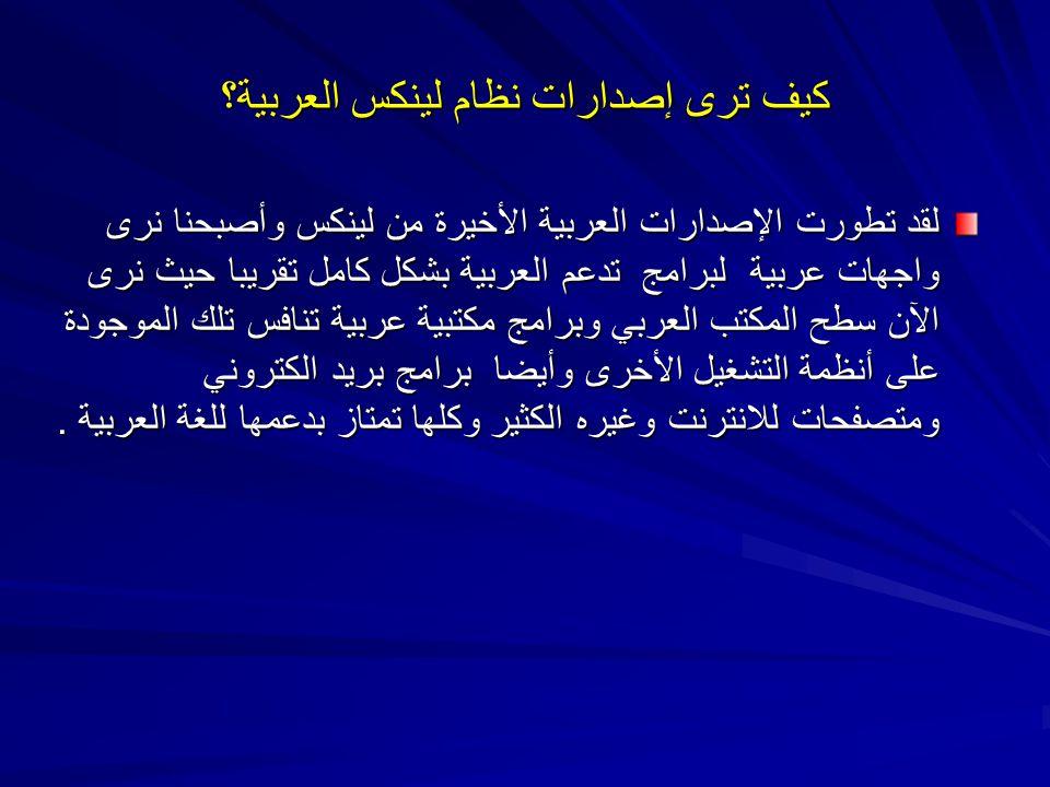 كيف ترى إصدارات نظام لينكس العربية؟ لقد تطورت الإصدارات العربية الأخيرة من لينكس وأصبحنا نرى واجهات عربية لبرامج تدعم العربية بشكل كامل تقريبا حيث نرى