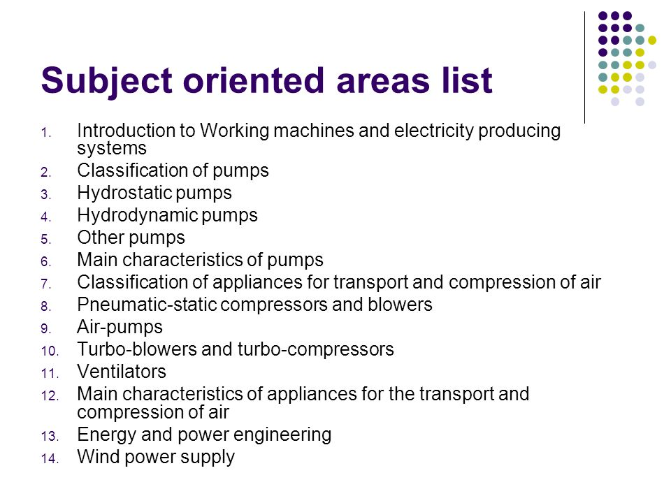 Subject oriented areas list 1. Introduction to Working machines and electricity producing systems 2. Classification of pumps 3. Hydrostatic pumps 4. H