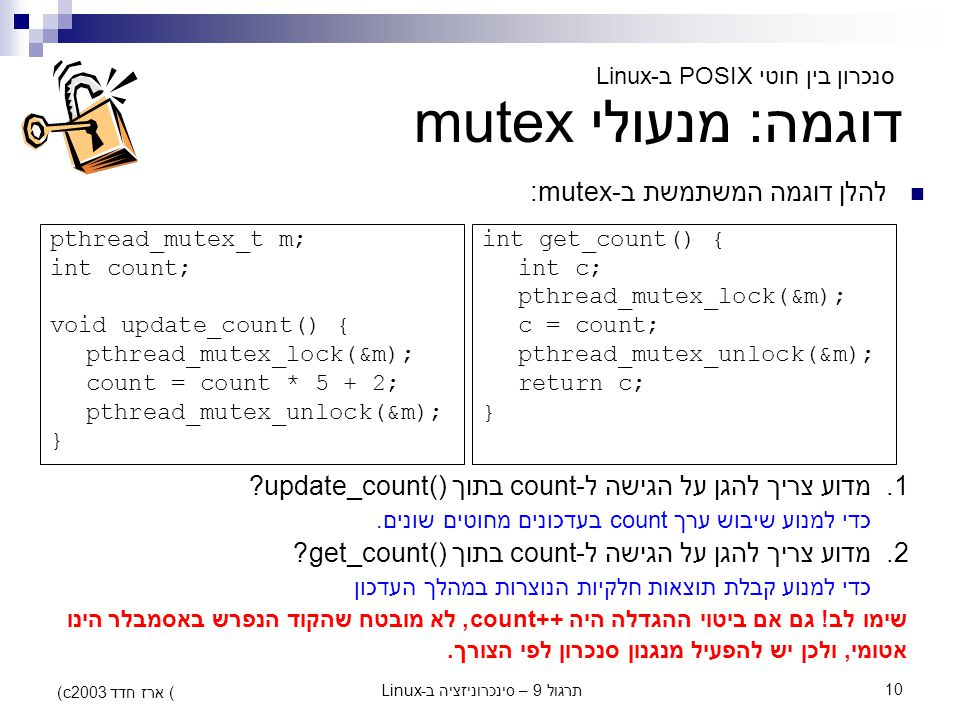 תרגול 9 – סינכרוניזציה ב-Linux10 (c) ארז חדד 2003 דוגמה: מנעולי mutex pthread_mutex_t m; int count; void update_count() { pthread_mutex_lock(&m); coun