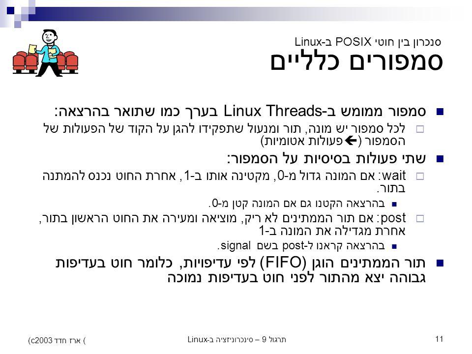 תרגול 9 – סינכרוניזציה ב-Linux11 (c) ארז חדד 2003 סמפורים כלליים סמפור ממומש ב-Linux Threads בערך כמו שתואר בהרצאה:  לכל סמפור יש מונה, תור ומנעול שת