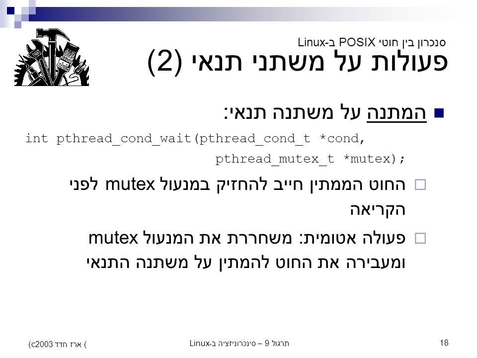 תרגול 9 – סינכרוניזציה ב-Linux18 (c) ארז חדד 2003 פעולות על משתני תנאי (2) המתנה על משתנה תנאי: int pthread_cond_wait(pthread_cond_t *cond, pthread_mu