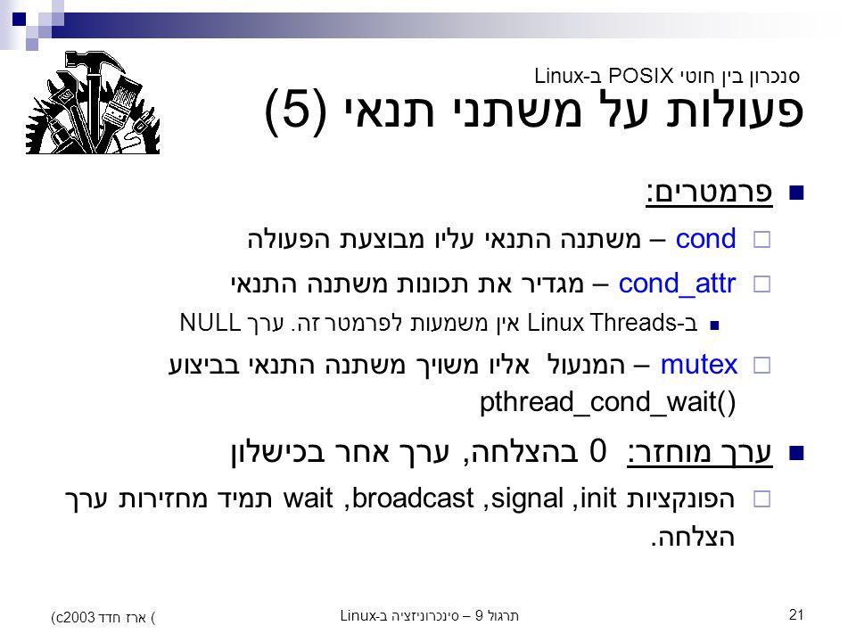 תרגול 9 – סינכרוניזציה ב-Linux21 (c) ארז חדד 2003 פעולות על משתני תנאי (5) פרמטרים:  cond – משתנה התנאי עליו מבוצעת הפעולה  cond_attr – מגדיר את תכו