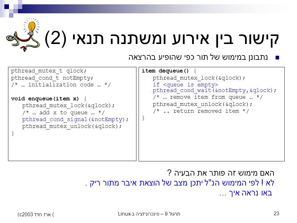 תרגול 9 – סינכרוניזציה ב-Linux23 (c) ארז חדד 2003 קישור בין אירוע ומשתנה תנאי (2) נתבונן במימוש של תור כפי שהופיע בהרצאה pthread_mutex_t qlock; pthrea