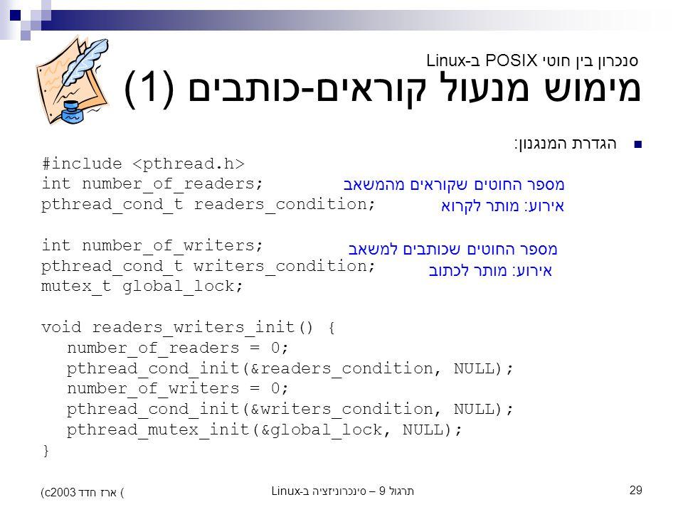 תרגול 9 – סינכרוניזציה ב-Linux29 (c) ארז חדד 2003 מימוש מנעול קוראים-כותבים (1) הגדרת המנגנון: #include int number_of_readers; pthread_cond_t readers_