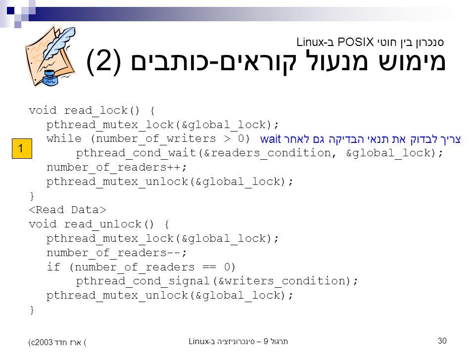תרגול 9 – סינכרוניזציה ב-Linux30 (c) ארז חדד 2003 מימוש מנעול קוראים-כותבים (2) void read_lock() { pthread_mutex_lock(&global_lock); while (number_of_