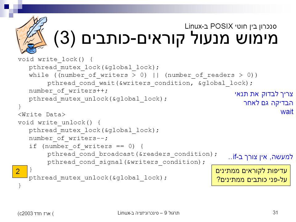 תרגול 9 – סינכרוניזציה ב-Linux31 (c) ארז חדד 2003 מימוש מנעול קוראים-כותבים (3) void write_lock() { pthread_mutex_lock(&global_lock); while ((number_o
