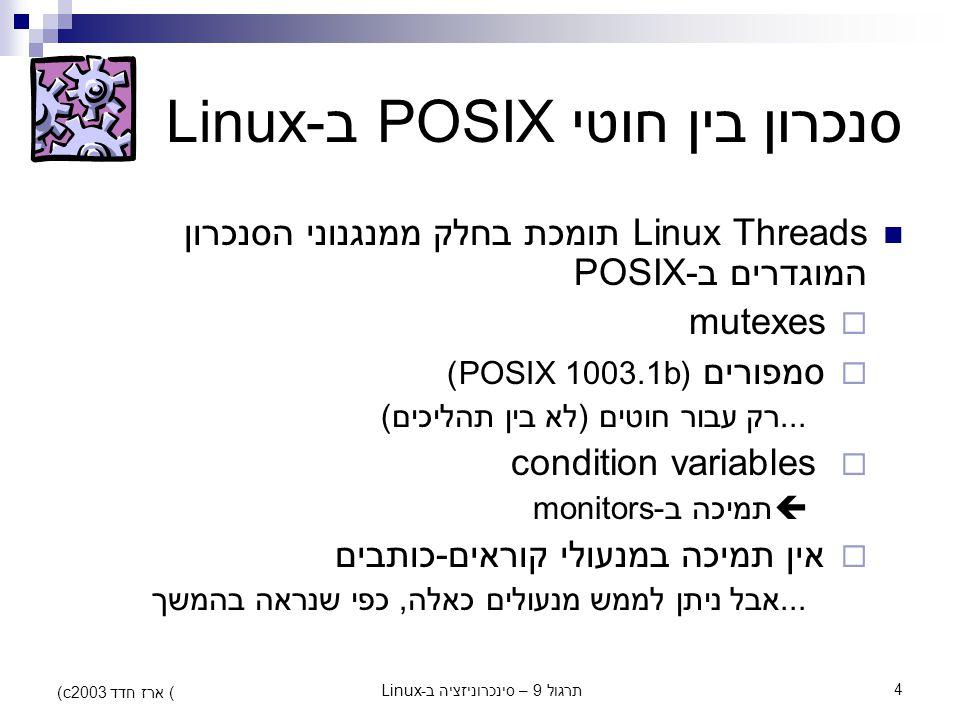 תרגול 9 – סינכרוניזציה ב-Linux4 (c) ארז חדד 2003 סנכרון בין חוטי POSIX ב-Linux Linux Threads תומכת בחלק ממנגנוני הסנכרון המוגדרים ב-POSIX  mutexes 