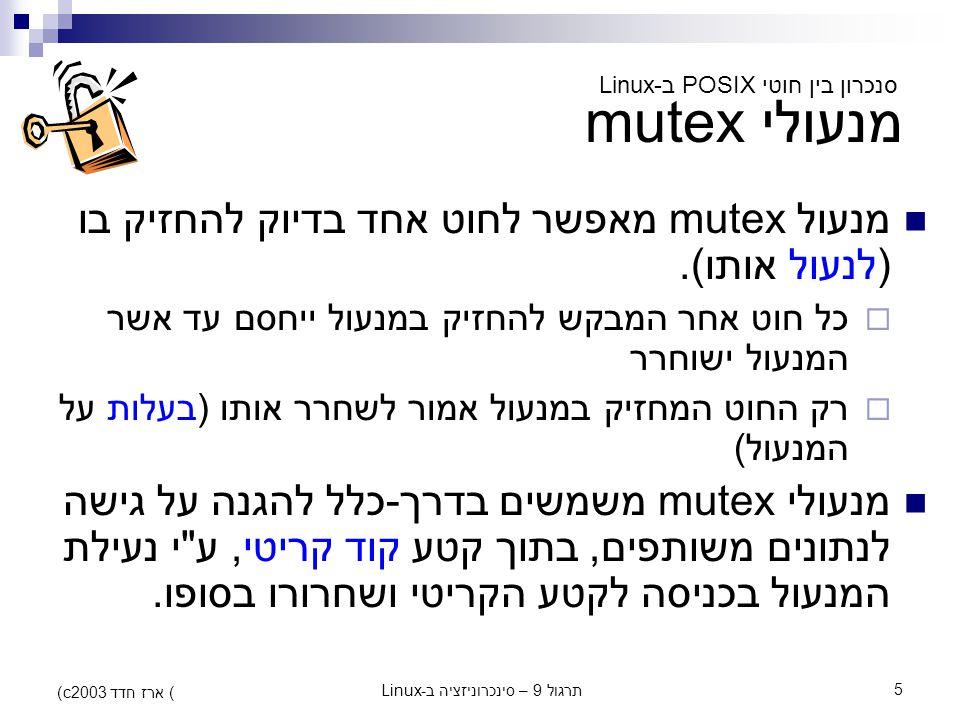 תרגול 9 – סינכרוניזציה ב-Linux5 (c) ארז חדד 2003 מנעולי mutex מנעול mutex מאפשר לחוט אחד בדיוק להחזיק בו (לנעול אותו).  כל חוט אחר המבקש להחזיק במנעו