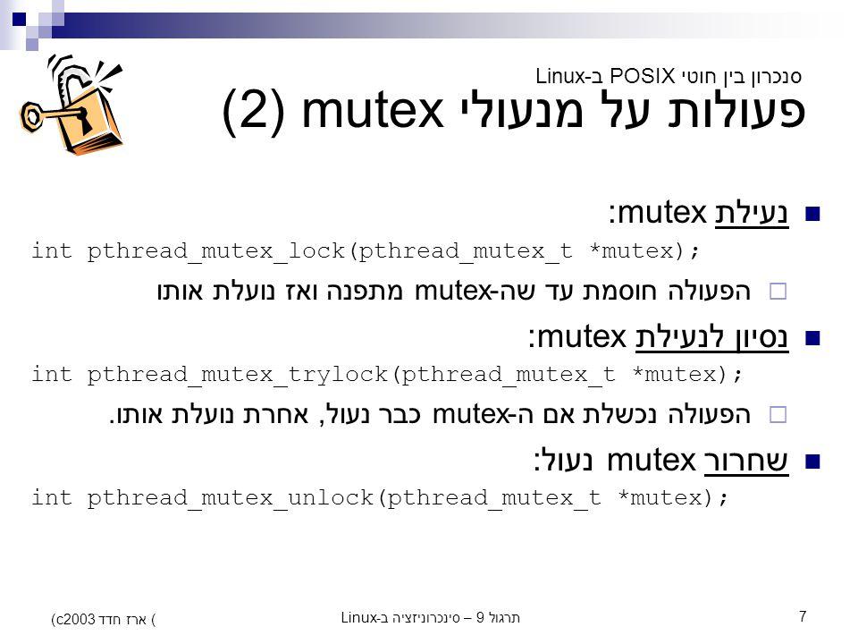 תרגול 9 – סינכרוניזציה ב-Linux7 (c) ארז חדד 2003 פעולות על מנעולי mutex (2) נעילת mutex: int pthread_mutex_lock(pthread_mutex_t *mutex);  הפעולה חוסמ