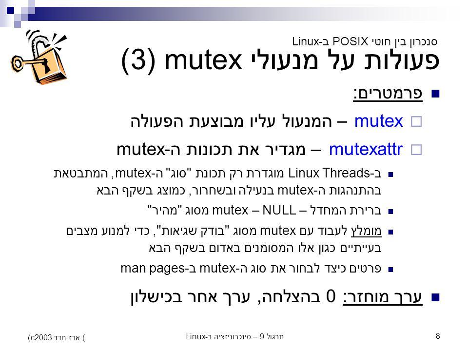 תרגול 9 – סינכרוניזציה ב-Linux8 (c) ארז חדד 2003 פעולות על מנעולי mutex (3) פרמטרים:  mutex – המנעול עליו מבוצעת הפעולה  mutexattr – מגדיר את תכונות