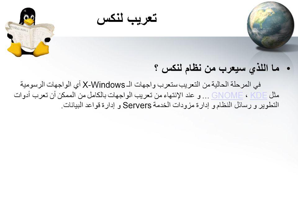 ما اللذي سيعرب من نظام لنكس ؟ في المرحلة الحالية من التعريب ستعرب واجهات الـ X-Windows أي الواجهات الرسومية مثل KDE ، GNOME...