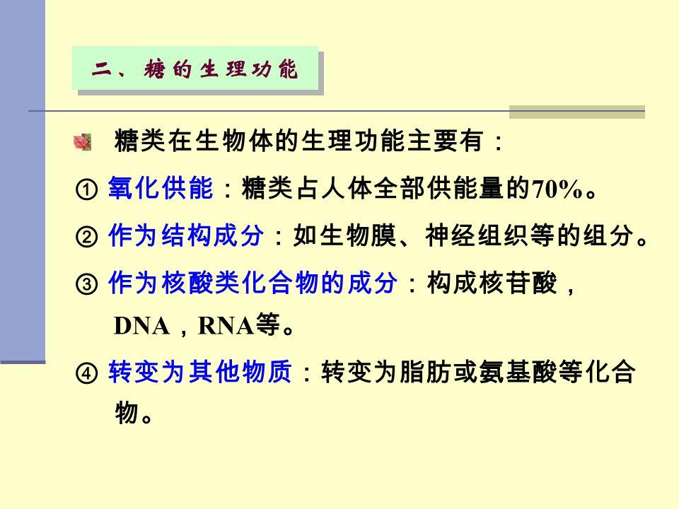 糖类在生物体的生理功能主要有: ① 氧化供能:糖类占人体全部供能量的 70% 。 ② 作为结构成分:如生物膜、神经组织等的组分。 ③ 作为核酸类化合物的成分:构成核苷酸, DNA , RNA 等。 ④ 转变为其他物质:转变为脂肪或氨基酸等化合 物。 二、糖的生理功能