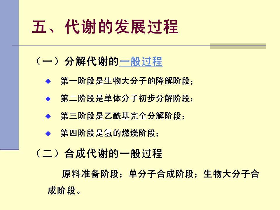 五、代谢的发展过程 (一)分解代谢的一般过程 一般过程  第一阶段是生物大分子的降解阶段;  第二阶段是单体分子初步分解阶段;  第三阶段是乙酰基完全分解阶段;  第四阶段是氢的燃烧阶段; (二)合成代谢的一般过程 原料准备阶段;单分子合成阶段;生物大分子合 成阶段。 原料准备阶段;单分子合