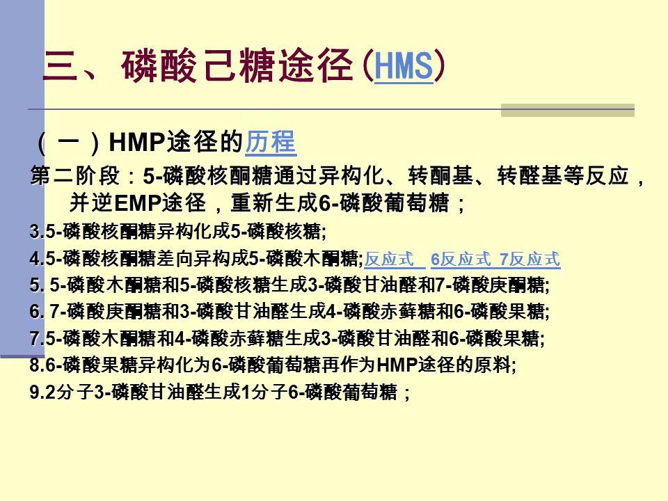 三、磷酸己糖途径(HMS)HMS (一) HMP 途径的历程 历程 第二阶段: 5- 磷酸核酮糖通过异构化、转酮基、转醛基等反应, 并逆 EMP 途径,重新生成 6- 磷酸葡萄糖; 3.5- 磷酸核酮糖异构化成 5- 磷酸核糖 ; 4.5- 磷酸核酮糖差向异构成 5- 磷酸木酮糖 ; 反应式 6 反