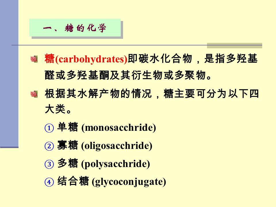 一、糖的化学 糖 (carbohydrates) 即碳水化合物,是指多羟基 醛或多羟基酮及其衍生物或多聚物。 根据其水解产物的情况,糖主要可分为以下四 大类。 ① ① 单糖 (monosacchride) ② ② 寡糖 (oligosacchride) ③ ③ 多糖 (polysacchride)