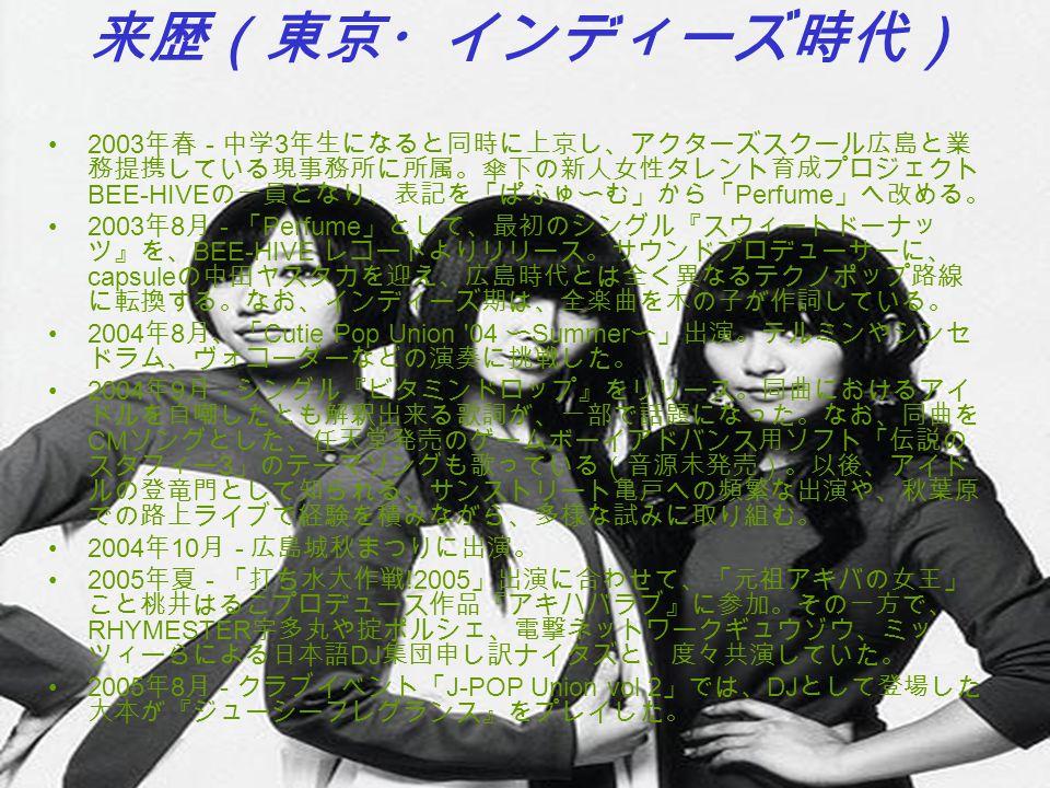 来歴(東京・インディーズ時代) 2003 年春 - 中学 3 年生になると同時に上京し、アクターズスクール広島と業 務提携している現事務所に所属。傘下の新人女性タレント育成プロジェクト BEE-HIVE の一員となり、表記を「ぱふゅ〜む」から「 Perfume 」へ改める。 2003 年 8 月 -