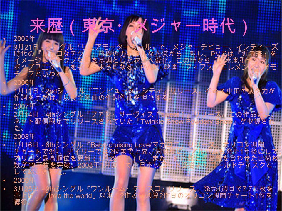 来歴(東京・メジャー時代) 2005 年 9 月 21 日 - シングル『リニアモーターガール』で、メジャーデビュー。インディーズ 時代の『レトロなテクノ』路線のカラフルな衣装から一転し、 PV では『近未来』を イメージしたテクノな黒を基調とした衣装へ変化。この時から「近未来型テクノ ポップユニッ