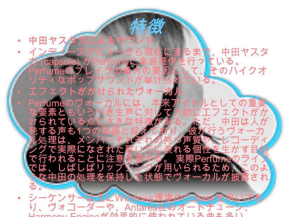 特徴 中田ヤスタカによるサウンド インディーズデビューから現在に至るまで、中田ヤスタ カ (capsule) が Perfume に楽曲提供を行っている。 Perfume のブレイクの最大の要因として、そのハイクオ リティなポップサウンドが挙げられている。 エフェクトがかけられたヴォーカル Perf