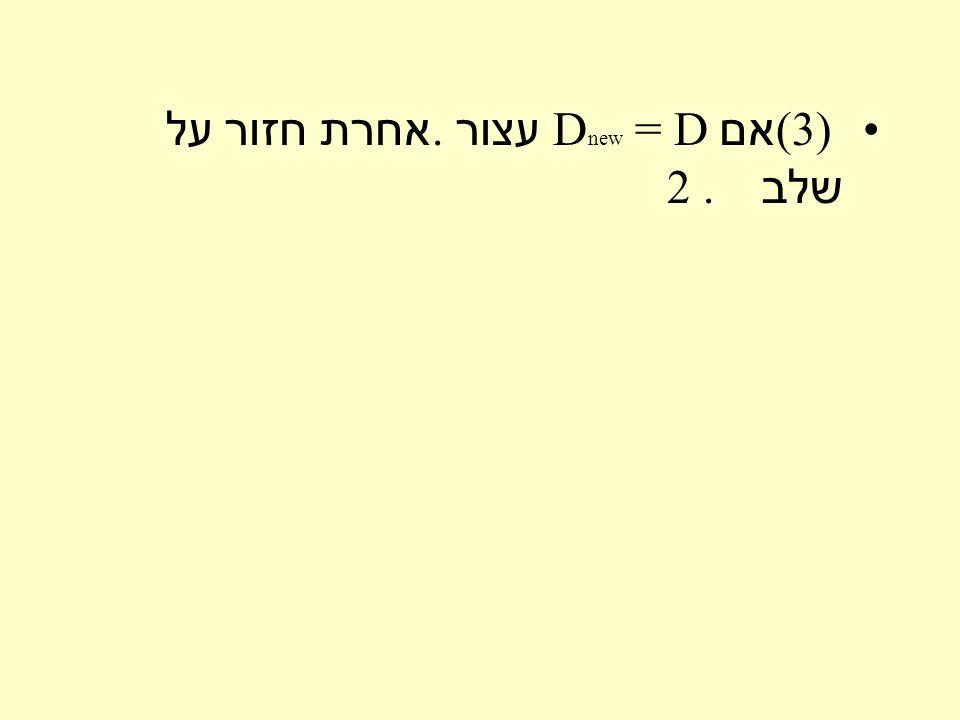 (3 ) אם D new = D עצור. אחרת חזור על שלב 2.