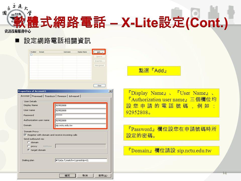 設定網路電話相關資訊 14 點選『 Add 』 『 Display Name 』、『 User Name 』、 『 Authorization user name 』三個欄位均 設您申請的電話號碼,例如: 92952808 。 『 Password 』欄位設您在申請號碼時所 設定的密碼。 『 Domain 』欄位請設 sip.nctu.edu.tw