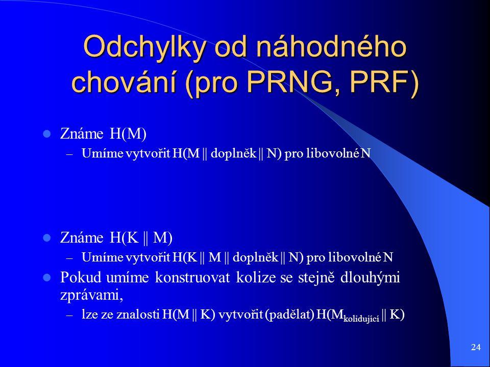 24 Odchylky od náhodného chování (pro PRNG, PRF) Známe H(M) – Umíme vytvořit H(M || doplněk || N) pro libovolné N Známe H(K || M) – Umíme vytvořit H(K || M || doplněk || N) pro libovolné N Pokud umíme konstruovat kolize se stejně dlouhými zprávami, – lze ze znalosti H(M || K) vytvořit (padělat) H(M kolidující || K)
