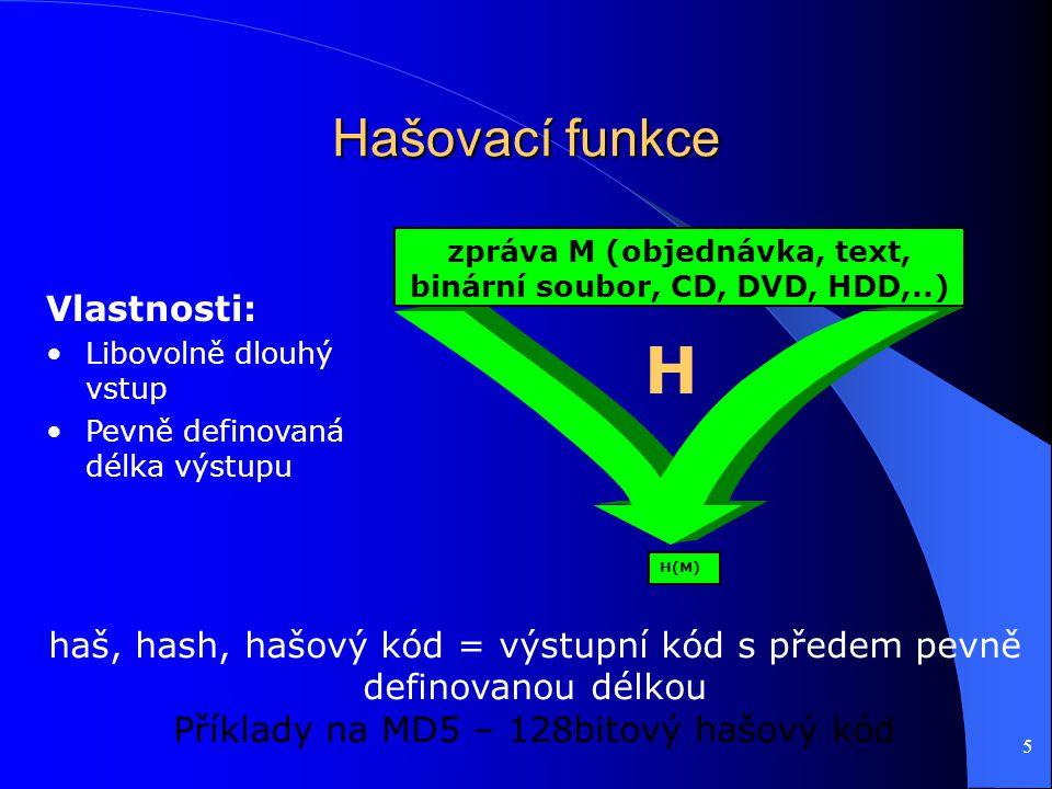 5 Hašovací funkce zpráva M (objednávka, text, binární soubor, CD, DVD, HDD,..) haš, hash, hašový kód = výstupní kód s předem pevně definovanou délkou Příklady na MD5 – 128bitový hašový kód H(M) Vlastnosti: Libovolně dlouhý vstup Pevně definovaná délka výstupu H